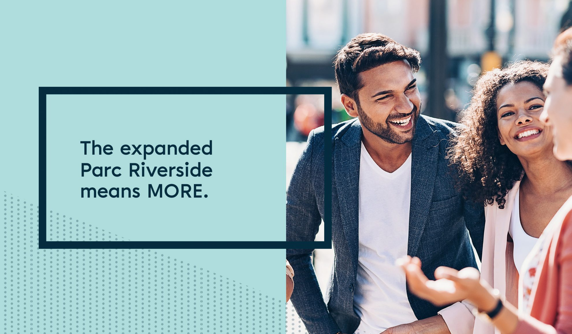 split image with teal rectangle on the left with inner greenish/blue rectangle and text in blue that reads, The expanded Parc Riverside means MORE. on the right is a photo of two men and one women in casual clothing talking and laughing.